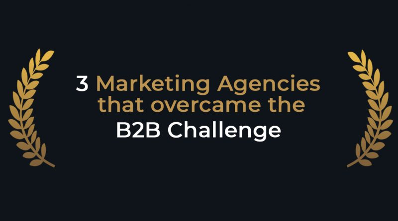 3 marketing agencies that overcame the B2B challenge